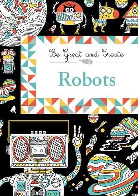 Be Great and Create: Robots by Orion Children's Books