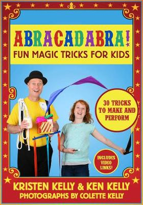 Abracadabra! Fun Magic Tricks for Kids - 30 tricks to make and perform (includes video links) by Kristen Kelly, Ken Kelly, Colette Kelly