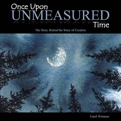 Once Upon Unmeasured Time The Story Behind the Story of Creation by Carol Wimmer
