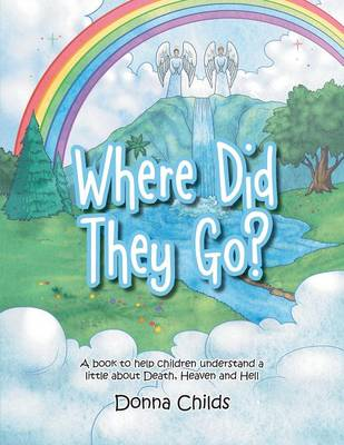Where Did They Go? A Book to Help Children Understand a Little about Death, Heaven and Hell by Donna Childs