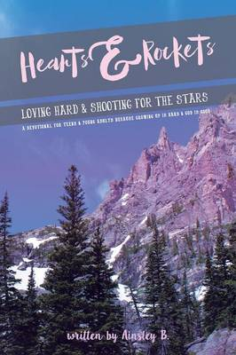 Hearts & Rockets Loving Hard and Shooting for the Stars a Devotional for Teens & Young Adults Because Growing Up Is Hard and God Is Good by Ainsley B