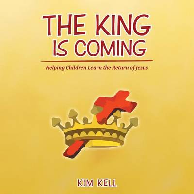 The King Is Coming Helping Children Learn the Return of Jesus by Kim Kell