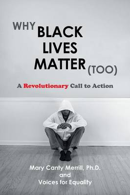 Why Black Lives Matter (Too) A Revolutionary Call to Action by Ph D Mary Canty Merrill