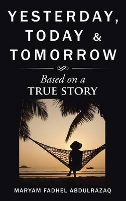 Yesterday, Today & Tomorrow Based on a True Story by Maryam Fadhel Abdulrazaq