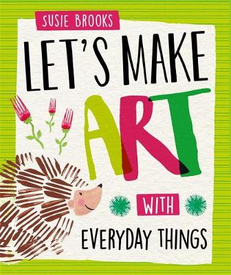 Let's Make Art: With Everyday Things by Susie Brooks