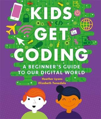 Kids Get Coding: A Beginner's Guide to Our Digital World by Heather Lyons, Elizabeth Tweedale