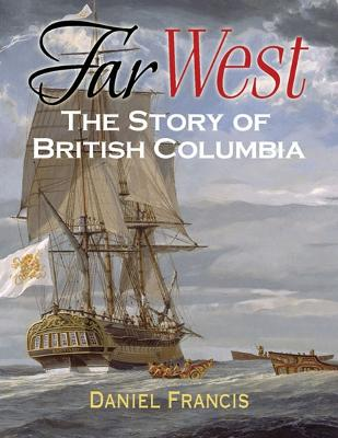 Far West The Story of British Columbia by Daniel Francis