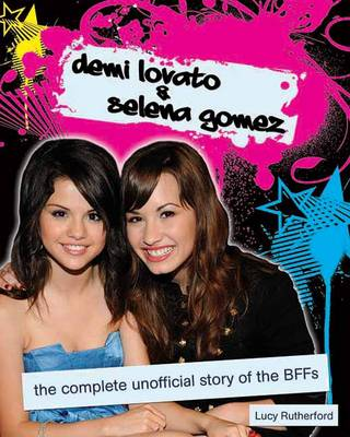 Demi Lovato & Selena Gomez The Unofficial Story by Lucy Rutherford