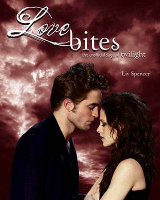 Love Bites The Unofficial Saga of Twilight by Liv Spencer
