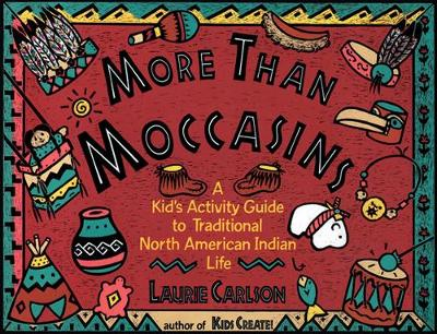 More Than Moccasins A Kid's Activity Guide to Traditional North American Indian Life by Laurie Carlson