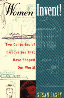 Women Invent! Two Centuries of Discoveries That Have Shaped Our World by Susan Casey