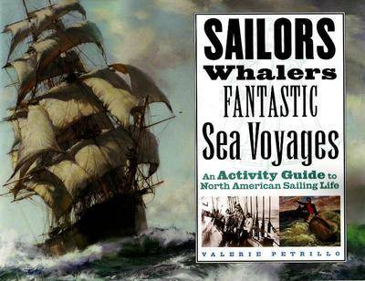 Sailors, Whalers, Fantastic Sea Voyages An Activity Guide to North American Sailing Life by Valerie Petrillo