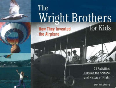 The Wright Brothers for Kids How They Invented the Airplane with 21 Activities Exploring the Science and History of Flight by Mary Kay Carson