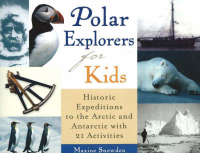 Polar Explorers for Kids Historic Expeditions to the Arctic and Antarctic with 21 Activities by Maxine Snowden