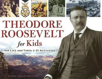 Theodore Roosevelt for Kids His Life and Times, 21 Activities by Kerrie Logan Hollihan