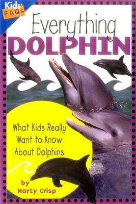 Everything Dolphin What Kids Really Want to Know About Dolphins by Marty Crisp