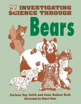 Investigating Science Through Bears by Anne Hudson Bush, Karlene Ray Smith, Sherri Keys