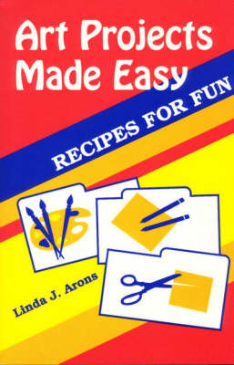 Art Projects Made Easy Recipes for Fun by Linda J. Arons