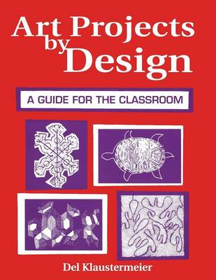 Art Projects by Design A Guide for the Classroom by Del Klaustermeier