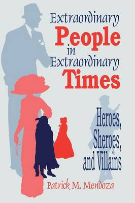 Extraordinary People in Extraordinary Times Heroes, Sheroes, and Villains by Patrick M. Mendoza