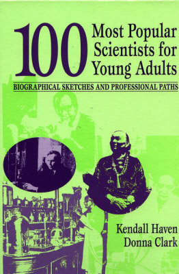 100 Most Popular Scientists for Young Adults Biographical Sketches and Professional Paths by Kendall Haven, Donna Clark