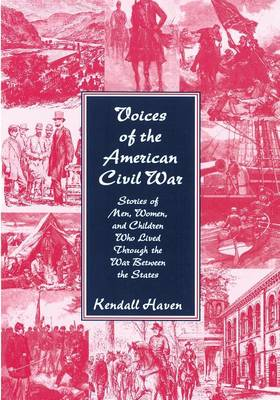 Voices of the American Civil War Stories of Men, Women, and Children Who Lived Through the War Between the States by Kendall Haven