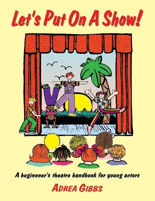 Let's Put on a Show! A Beginner's Theatre Handbook for Young Actors by Adrea Gibbs