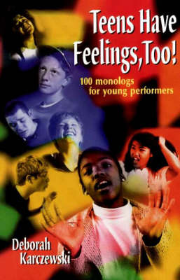 Teens Have Feelings, Too! 100 Monologs for Young Performers by Deborah Karczewski