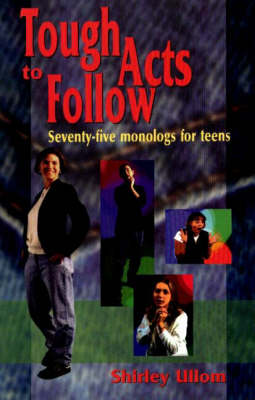 Tough Acts to Follow 75 Monologs for Teens by Shirley Ullom