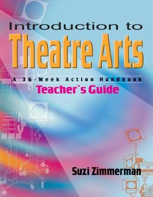 Introduction to Theatre Arts (Teacher's Guide) A 36-Week Action Handbook by Suzi Zimmerman