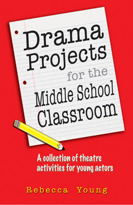 Drama Projects for the Middle School Classroom A Collection of Theatre Activities for Young Actors by Rebecca Young