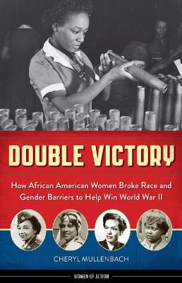 Double Victory How African American Women Broke Race & Gender Barriers to Help Win World War II by Cheryl Mullenbach