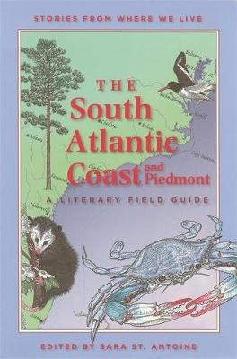 The South Atlantic Coast and Piedmont A Literary Field Guide by Sara St. Antoine