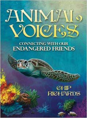 Animal Voices Connecting with Our Endangered Friends by Chip Richards