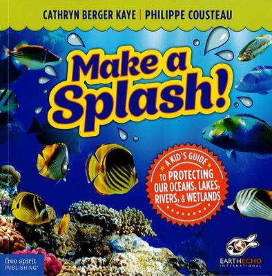 Make a Splash! A Kid's Guide to Protecting Our Oceans, Lakes, Rivers, & Wetlands by Cathryn Berger Kaye, Philippe Cousteau