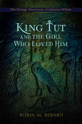 King Tut and the Girl Who Loved Him The Strange Adventures of Johanna Wilson by Robin M Berard
