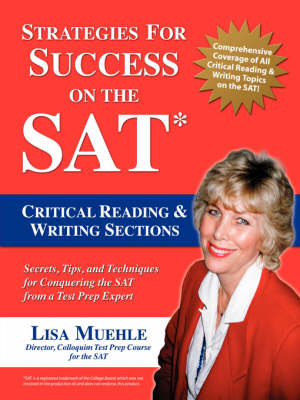 Strategies for Success on the SAT Critical Reading & Writing Sections: Secrets, Tips and Techniques for Conquering the SAT from a Test Prep Expert by Lisa Lee Muehle