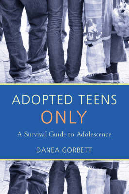 Adopted Teens Only A Survival Guide to Adolescence by Danea Gorbett