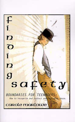 Finding Safety Boundaries for Teenagers: How to Recognize and Protect Yourself from Abuse by Carole Marlowe