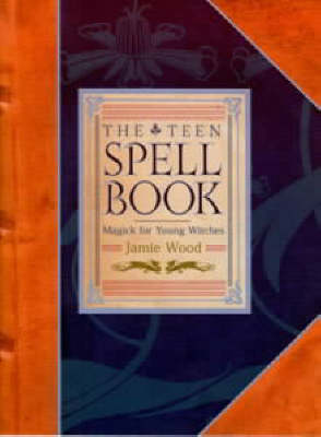 The Teen Spell Book Magick for Young Witches by Jamie Wood