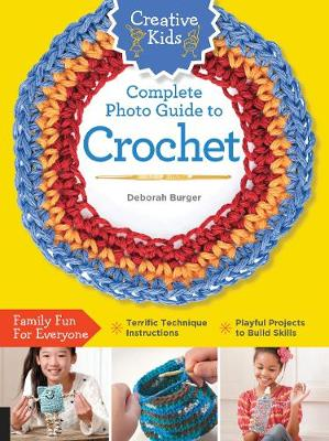 Creative Kids Complete Photo Guide to Crochet by Deborah Burger