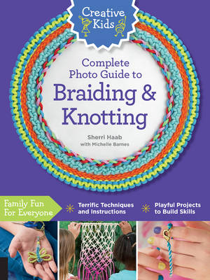Creative Kids Complete Photo Guide to Braiding and Knotting by Sherri Haab