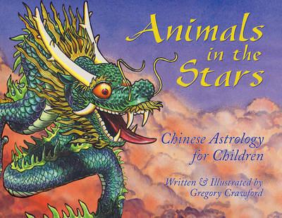 Animals in the Stars Chinese Astrology for Kids by Gregory Crawford