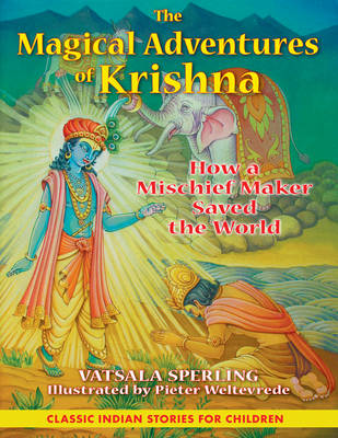 The Magical Adventures of Krishna How a Mischief Maker Saved the World by Vatsala Sperling