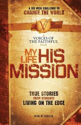 My Life, His Mission A Six Week Challenge to Change the World! True Stories from Students Living on the Edge by Kim P. Davis