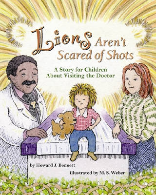 Lions Aren't Scared of Shots A Story for Children About Visiting the Doctor by Howard J. Bennett