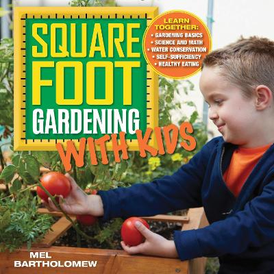 Square Foot Gardening with Kids Learn Together: - Gardening Basics - Science and Math - Water Conservation - Self-sufficiency - Healthy Eating by Mel Bartholomew