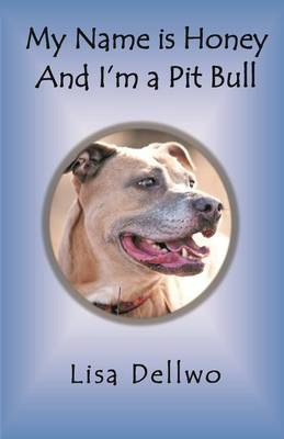 My Name Is Honey and I'm a Pit Bull by Lisa Dellwo