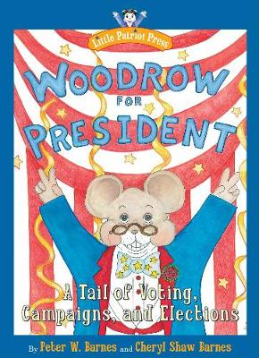 Woodrow for President A Tail of Voting, Campaigns, and Elections by Peter W. Barnes, Cheryl Barnes