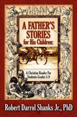 A Father's Stories for His Children A Christian Reader for Students Grades 5-9 by Phd Robert, D Shanks Jr